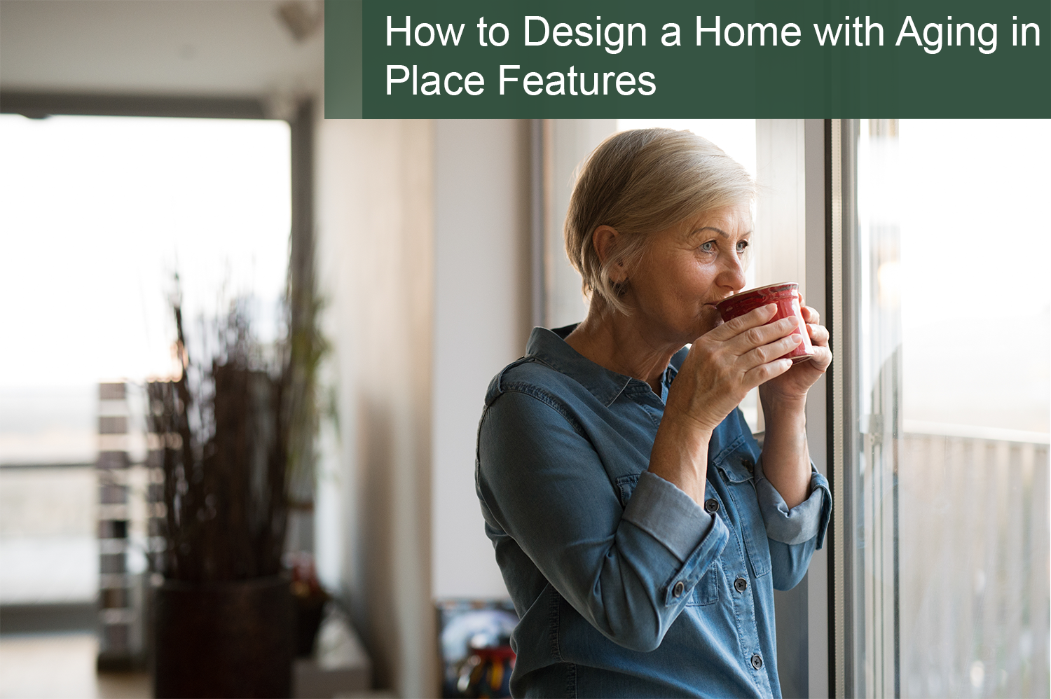 Older woman looking out the window sipping coffee in her custom build home for again in place.